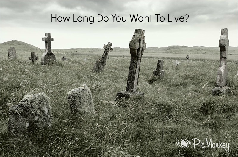 How long do you want to live?